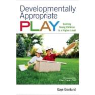 Developmentally Appropriate Play : Guiding Young Children to a Higher Level by Gronlund, Gaye, 9781605540375