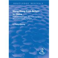 Hong Kong from Britain to China: Political Cleavages, Electoral Dynamics and Institutional Changes by Pang-Kwong,Li, 9781138700376