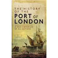 The History of the Port of London by Stone, Peter, 9781473860377