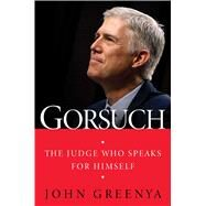 Gorsuch The Judge Who Speaks for Himself by Greenya, John, 9781501180378