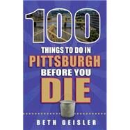100 Things to Do in Pittsburgh Before You Die by Geisler, Beth, 9781681060378
