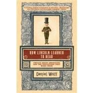 How Lincoln Learned to Read Twelve Great Americans and the Educations That Made Them by Wolff, Daniel, 9781608190379