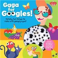Gaga for Googles: Tons of Totally Fun Things to Make With Googly Eyes by Walter Foster Jr. Creative Team, 9781633220379