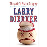 This Ain't Brain Surgery How to Win the Pennant Without Losing Your Mind by Dierker, Larry, 9781501130380
