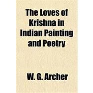 The Loves of Krishna in Indian Painting and Poetry by Archer, W. G., 9781153710381