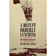 A Decent, Orderly Lynching: The Montana Vigilantes by Allen, Frederick, 9780806140384