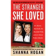 The Stranger She Loved Dr. Martin MacNeill, His Beautiful Wife, and an Almost Perfect Murder by Hogan, Shanna, 9781250080387