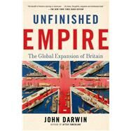Unfinished Empire The Global Expansion of Britain by Darwin, John, 9781620400388