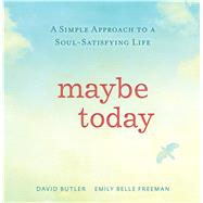 Maybe Today: A Simple Approach to a Soul-satisfying Life by Butler, David; Freeman, Emily Belle, 9781629720388