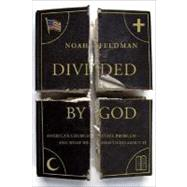 Divided by God America's Church-State Problem--and What We Should Do About It by Feldman, Noah, 9780374530389