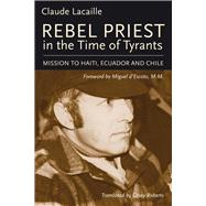 Rebel Priest in the Time of Tyrants: Mission to Haiti, Ecuador and Chile by Lacaille, Claude; D'escoto, Miguel; Roberts, Casey, 9781771860390