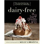 Dairy-free Ice Cream: 75 Recipes Made Without Eggs, Gluten, Soy, or Refined Sugar by Brozyna, Kelly V., 9781628600391