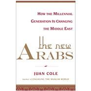 The New Arabs How the Millennial Generation is Changing the Middle East by Cole, Juan, 9781451690392