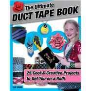 The Ultimate Duct Tape Book: 25 Cool & Creative Projects to Get You on a Roll! by Hum, Liz, 9781629370392