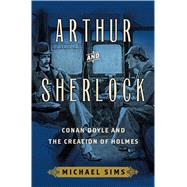 Arthur and Sherlock Conan Doyle and the Creation of Holmes by Sims, Michael, 9781632860392