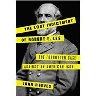 The Lost Indictment of Robert E. Lee The Forgotten Case against an American Icon by Reeves, John, 9781538110393