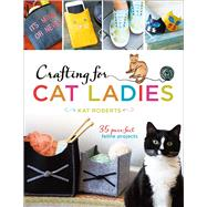 Crafting for Cat Ladies 35 Purr-fect Feline Projects by Roberts, Kat, 9781454710394