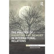 The Politics of Haunting and Memory in International Relations by Auchter; Jessica, 9780415720397
