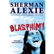 Blasphemy New and Selected Stories by Alexie, Sherman, 9780802120397