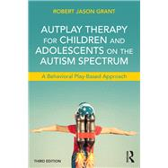 AutPlay Therapy for Children and Adolescents on the Autism Spectrum: A Behavioral Play-Based Approach, Third Edition by Grant; Robert James, 9781138100398