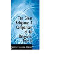 Ten Great Religions : A Comparison of All Religions, Part II by Clarke, James Freeman, 9780559040399