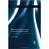 Place and Politics in Latin American Digital Culture: Location and Latin American Net Art by Taylor; Claire, 9780415730402