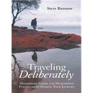 Traveling Deliberately: Minimizing Stress and Maximizing Fulfillment During Your Journey by Bannow, Steve, 9781480810402