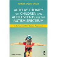 AutPlay Therapy for Children and Adolescents on the Autism Spectrum: A Behavioral Play-Based Approach, Third Edition by Grant; Robert James, 9781138100404