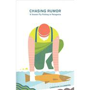 Chasing Rumor A Season Fly Fishing in Patagonia by Chambers, Cameron, 9781938340406