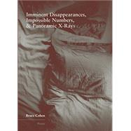 Imminent Disappearances, Impossible Numbers & Panoramic X-rays by Cohen, Bruce, 9781936970407