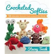 Crocheted Softies : 20 Adorable Animals from Around the World by Trock, Stacey, 9781604680409