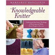 The Knowledgeable Knitter: Understand the Inner Workings of Knitting and Make Every Project a Success by Radcliffe, Margaret, 9781612120409