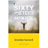 Sixty Meters to Anywhere by Leonard, Brendan, 9781680510409