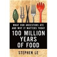 100 Million Years of Food What Our Ancestors Ate and Why It Matters Today by Le, Stephen, 9781250050410