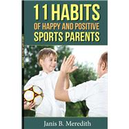 11 Habits of Happy and Positive Sports Parents by Meredith, Janis B., 9781483560410