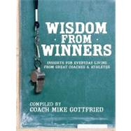 Wisdom from Winners : Insights for Everyday Living from Great Coaches and Athletes by Gottfried, Mike, 9780979810411