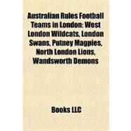 Australian Rules Football Teams in London : West London Wildcats, London Swans, Putney Magpies, North London Lions, Wandsworth Demons by , 9781157210412