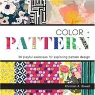 Color + Pattern: 50 Playful Exercises for Exploring Pattern Design by Howell, Khristian A., 9781631590412