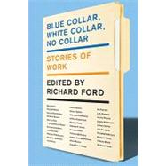 Blue Collar, White Collar, No Collar : Stories of Work by Ford, Richard, 9780062020413