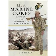 Us Marine Corps Uniforms and Equipment in the Second World War by Moran, Jim, 9781526710413