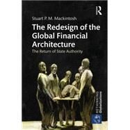 The Redesign of the Global Financial Architecture: The Return of State Authority by Mackintosh; Stuart P. M., 9781138850415