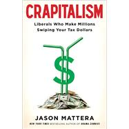 Crapitalism Liberals Who Make Millions Swiping Your Tax Dollars by Mattera, Jason, 9781476750415