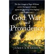 God, War, and Providence The Epic Struggle of Roger Williams and the Narragansett Indians against the Puritans of New England by Warren, James A., 9781501180415