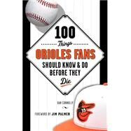 100 Things Orioles Fans Should Know & Do Before They Die by Connolly, Dan; Palmer, Jim, 9781629370415