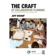 The Craft of Collaborative Planning: People working together to shape creative and sustainable places by Bishop; Jeff, 9781138840416