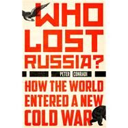Who Lost Russia? How the World Entered a New Cold War by Conradi, Peter, 9781786070418