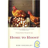 Home to Roost Chasing Chickens Through the Ages by Sheasley, Bob, 9780312590420
