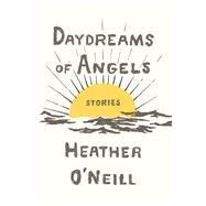 Daydreams of Angels Stories by O'Neill, Heather, 9780374280420