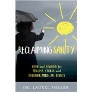 Reclaiming Sanity Hope and Healing for Trauma, Stress, and Overwhelming Life Events by Shaler, Laurel, 9781434710420