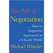 The Art of Negotiation How to Improvise Agreement in a Chaotic World by Wheeler, Michael, 9781451690422